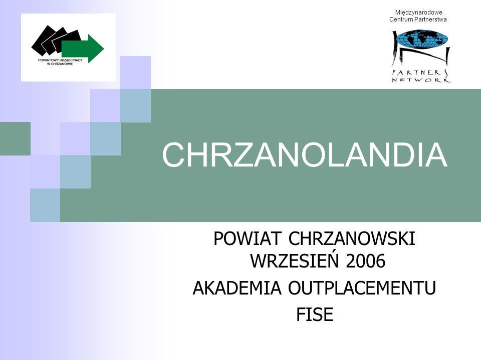 CHRZANOLANDIA POWIAT CHRZANOWSKI WRZESIEŃ 2006 AKADEMIA OUTPLACEMENTU FISE Międzynarodowe Centrum Partnerstwa