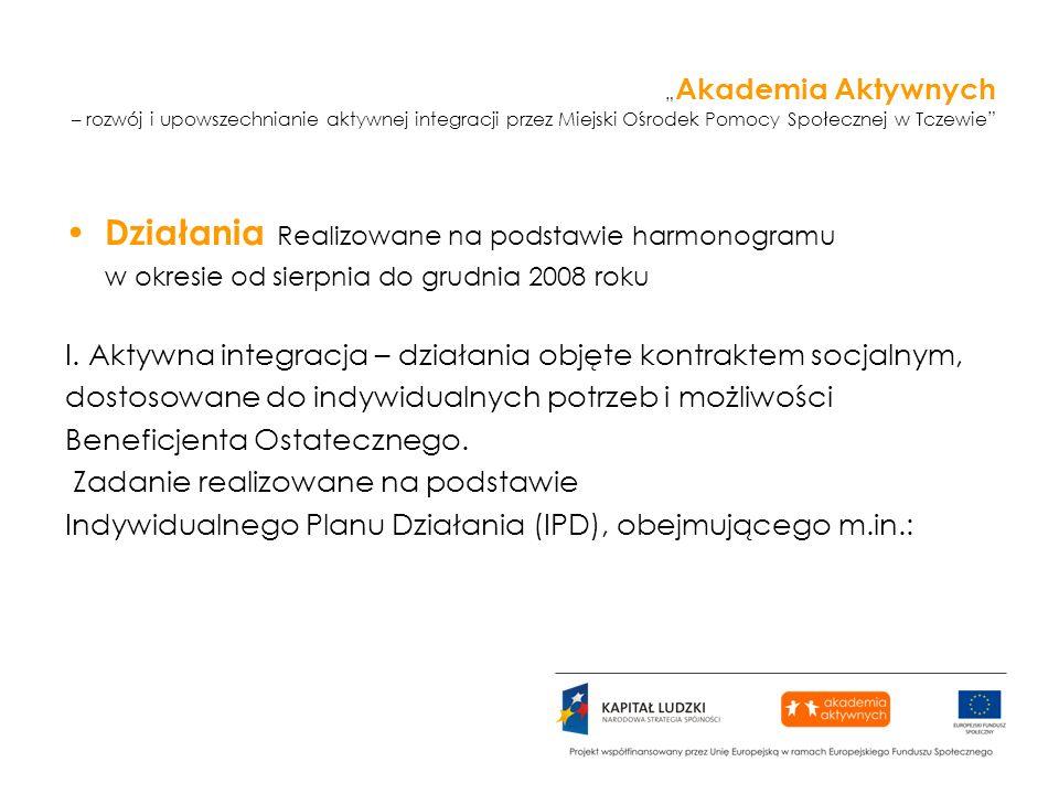 Akademia Aktywnych – rozwój i upowszechnianie aktywnej integracji przez Miejski Ośrodek Pomocy Społecznej w Tczewie Działania Realizowane na podstawie harmonogramu w okresie od sierpnia do grudnia 2008 roku I.