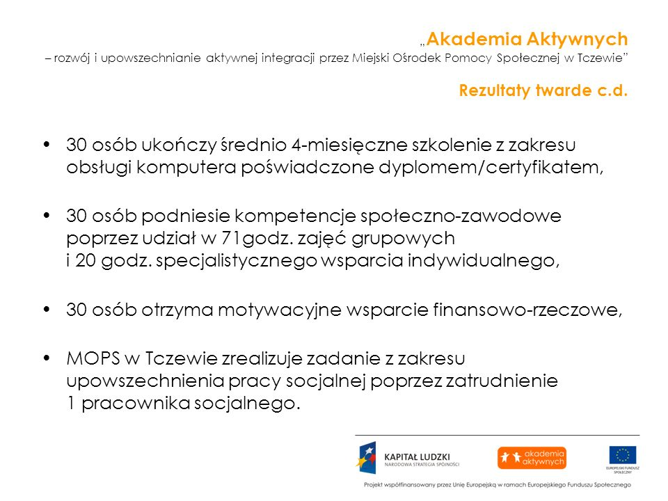 Akademia Aktywnych – rozwój i upowszechnianie aktywnej integracji przez Miejski Ośrodek Pomocy Społecznej w Tczewie Rezultaty twarde c.d. 30 osób ukoń
