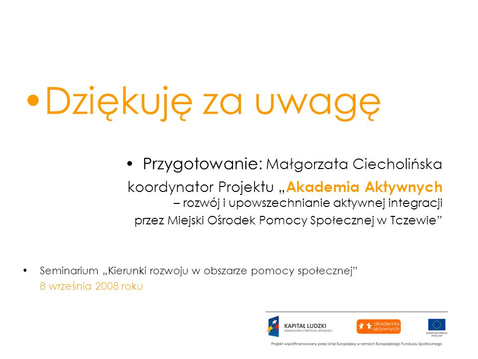 Dziękuję za uwagę Przygotowanie: Małgorzata Ciecholińska koordynator Projektu Akademia Aktywnych – rozwój i upowszechnianie aktywnej integracji przez
