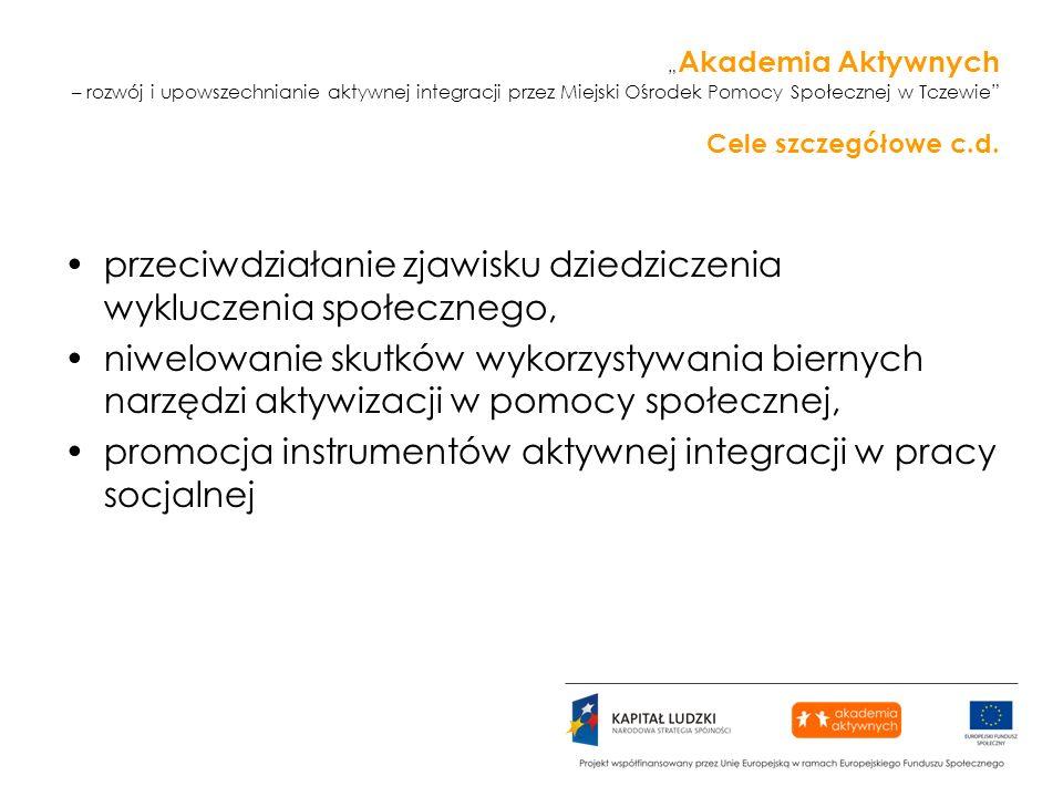 Akademia Aktywnych – rozwój i upowszechnianie aktywnej integracji przez Miejski Ośrodek Pomocy Społecznej w Tczewie Cele szczegółowe c.d.
