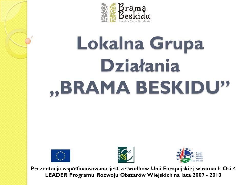 Lokalna Grupa Działania BRAMA BESKIDU Prezentacja współfinansowana jest ze środków Unii Europejskiej w ramach Osi 4 LEADER Programu Rozwoju Obszarów W