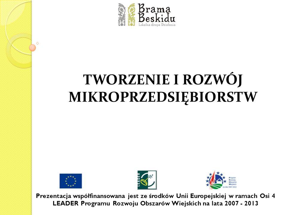 TWORZENIE I ROZWÓJ MIKROPRZEDSIĘBIORSTW Prezentacja współfinansowana jest ze środków Unii Europejskiej w ramach Osi 4 LEADER Programu Rozwoju Obszarów