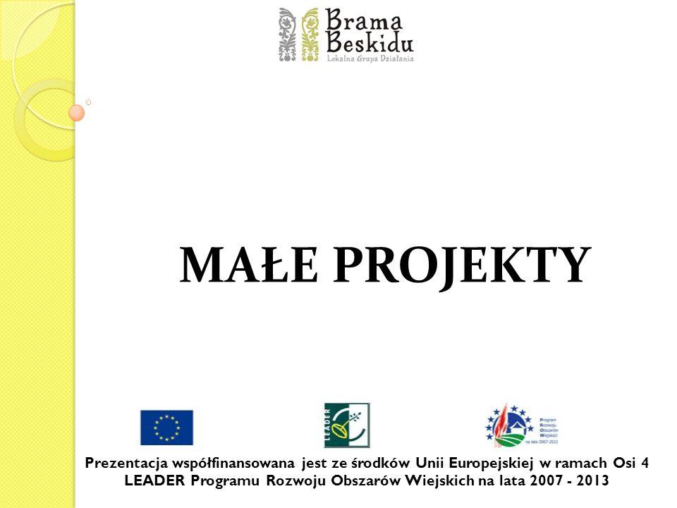 MAŁE PROJEKTY Prezentacja współfinansowana jest ze środków Unii Europejskiej w ramach Osi 4 LEADER Programu Rozwoju Obszarów Wiejskich na lata 2007 -