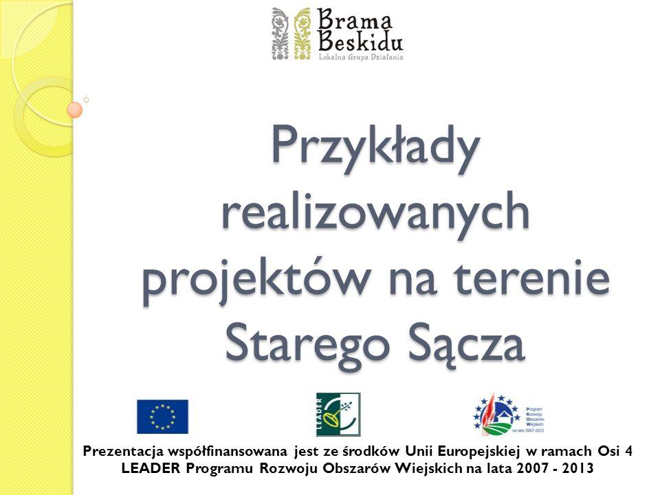 Przykłady realizowanych projektów na terenie Starego Sącza Prezentacja współfinansowana jest ze środków Unii Europejskiej w ramach Osi 4 LEADER Progra