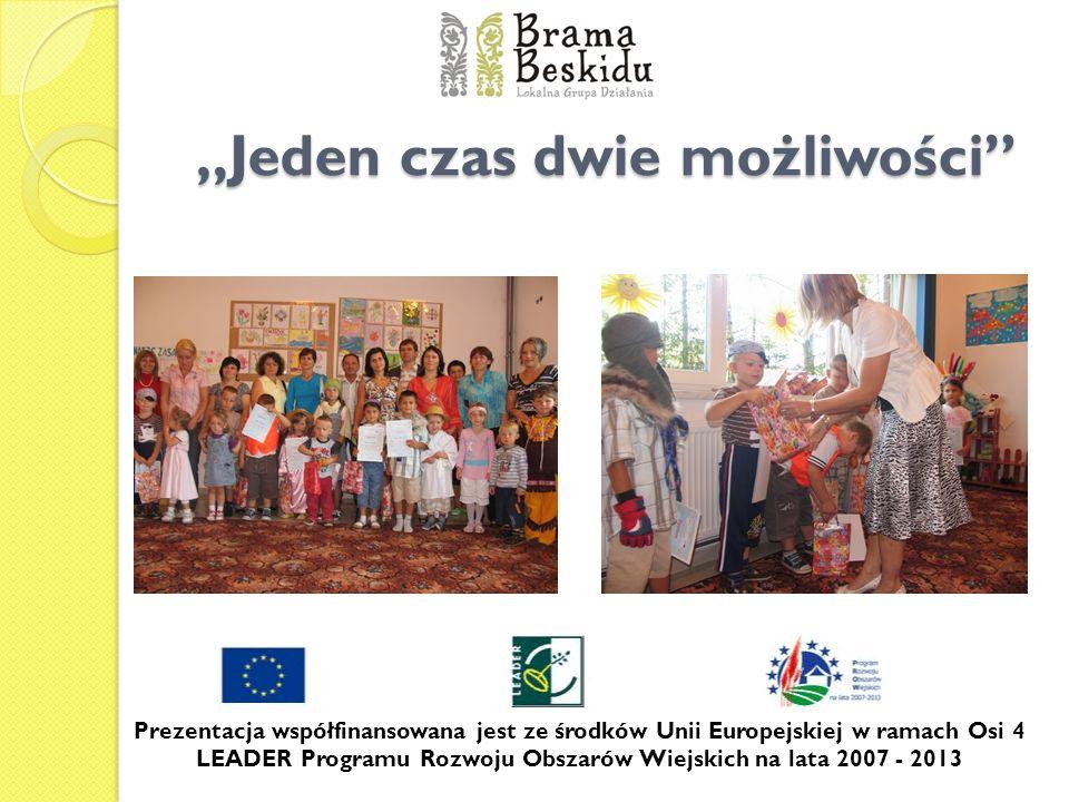Jeden czas dwie możliwości Prezentacja współfinansowana jest ze środków Unii Europejskiej w ramach Osi 4 LEADER Programu Rozwoju Obszarów Wiejskich na