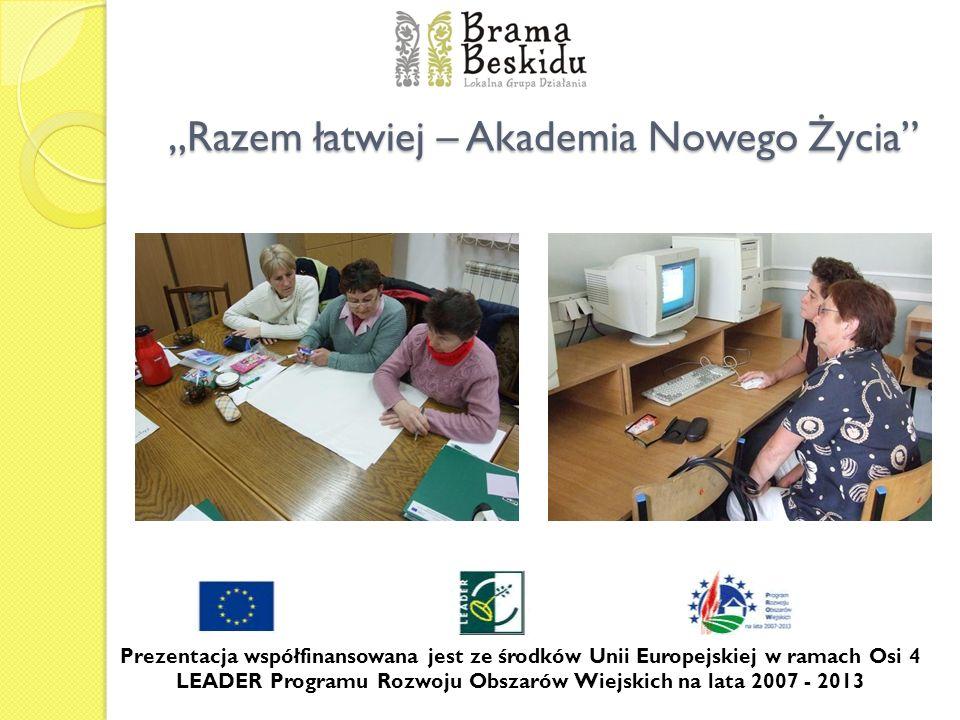Razem łatwiej – Akademia Nowego Życia Prezentacja współfinansowana jest ze środków Unii Europejskiej w ramach Osi 4 LEADER Programu Rozwoju Obszarów W