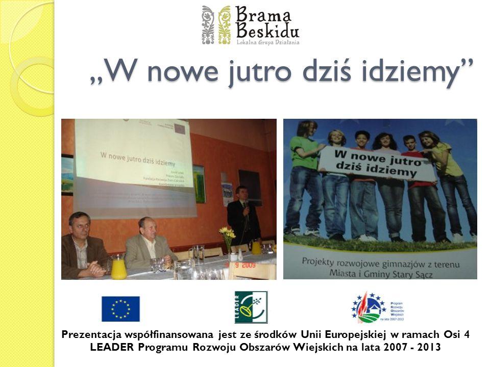 W nowe jutro dziś idziemy Prezentacja współfinansowana jest ze środków Unii Europejskiej w ramach Osi 4 LEADER Programu Rozwoju Obszarów Wiejskich na