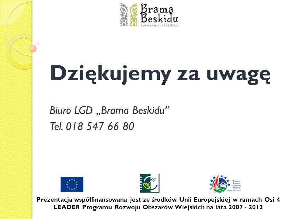 Dziękujemy za uwagę Biuro LGD Brama Beskidu Tel. 018 547 66 80 Prezentacja współfinansowana jest ze środków Unii Europejskiej w ramach Osi 4 LEADER Pr