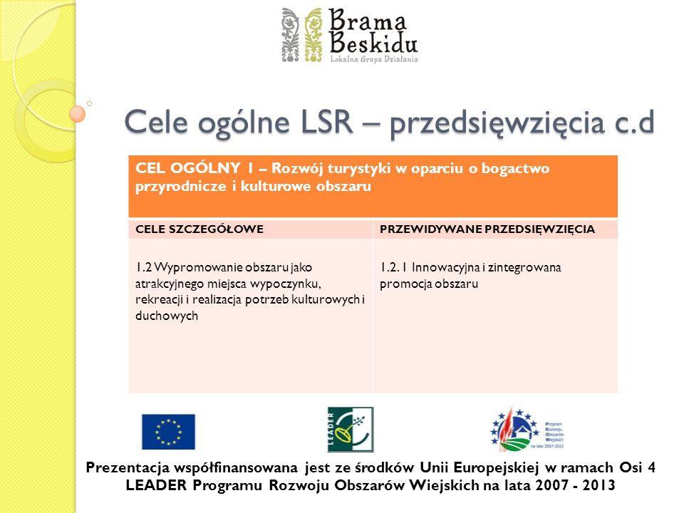 Cele ogólne LSR – przedsięwzięcia c.d Prezentacja współfinansowana jest ze środków Unii Europejskiej w ramach Osi 4 LEADER Programu Rozwoju Obszarów W