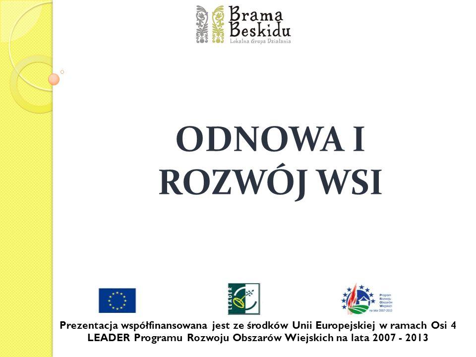 ODNOWA I ROZWÓJ WSI Prezentacja współfinansowana jest ze środków Unii Europejskiej w ramach Osi 4 LEADER Programu Rozwoju Obszarów Wiejskich na lata 2