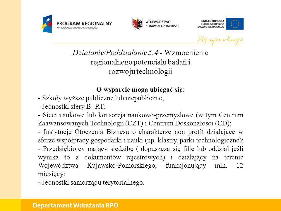01 Departament Wdrażania RPO Działanie/Poddziałanie 5.4 - Wzmocnienie regionalnego potencjału badań i rozwoju technologii Maksymalna wartość projektu: - infrastruktura B+RT o wartości projektu poniżej 4 mln PLN; - projekty parków naukowo-technologicznych poniżej 40 mln PLN.
