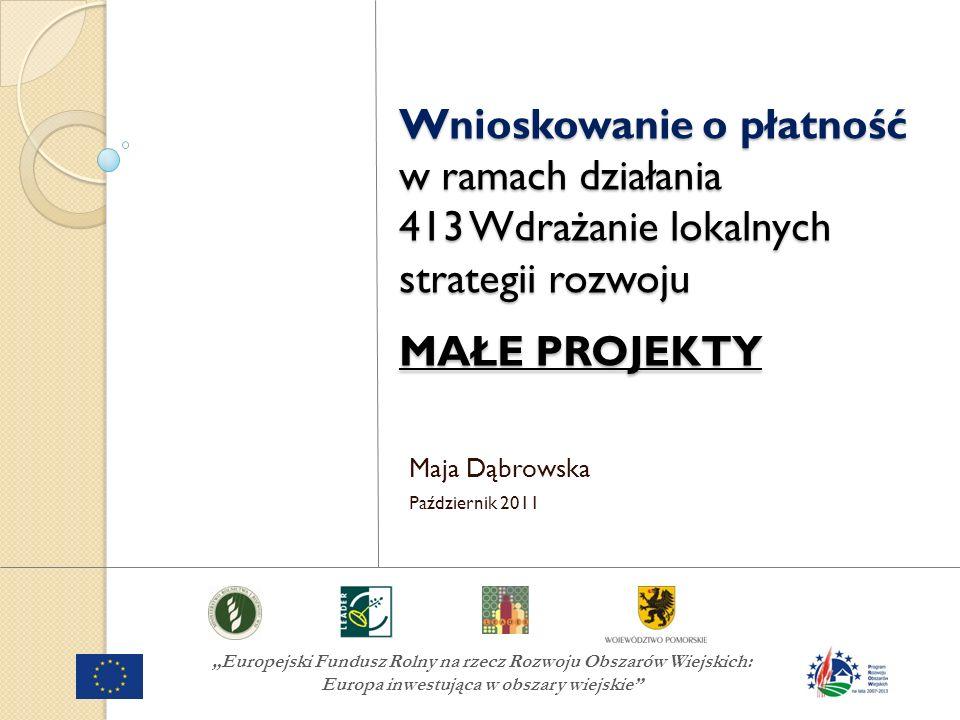 Europejski Fundusz Rolny na rzecz Rozwoju Obszarów Wiejskich: Europa inwestująca w obszary wiejskie Wnioskowanie o płatność w ramach działania 413 Wdrażanie lokalnych strategii rozwoju MAŁE PROJEKTY Maja Dąbrowska Październik 2011