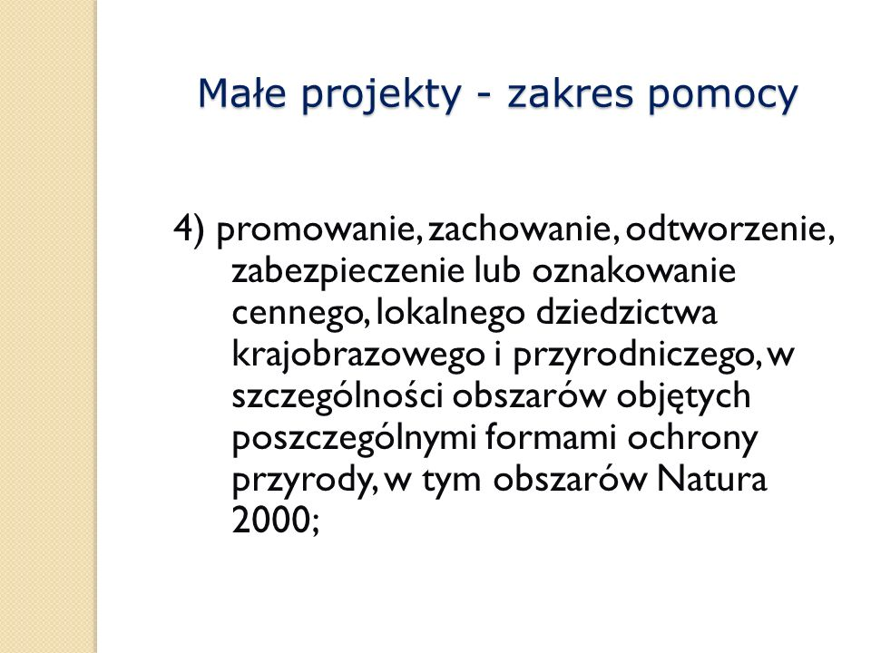 4) promowanie, zachowanie, odtworzenie, zabezpieczenie lub oznakowanie cennego, lokalnego dziedzictwa krajobrazowego i przyrodniczego, w szczególności obszarów objętych poszczególnymi formami ochrony przyrody, w tym obszarów Natura 2000; Małe projekty - zakres pomocy