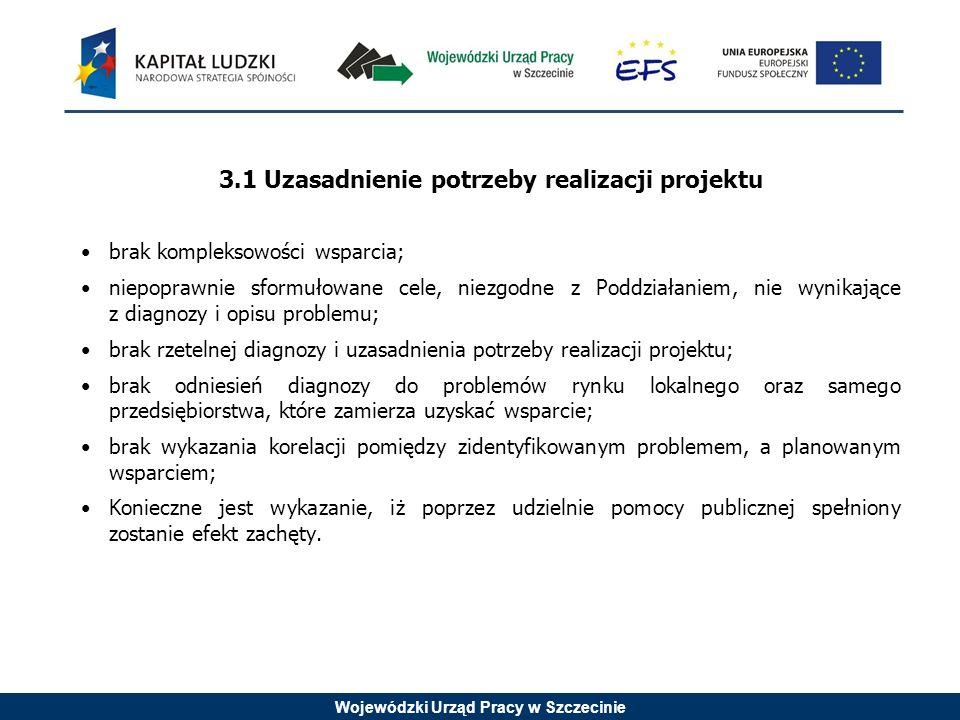 Wojewódzki Urząd Pracy w Szczecinie 3.1 Uzasadnienie potrzeby realizacji projektu brak kompleksowości wsparcia; niepoprawnie sformułowane cele, niezgodne z Poddziałaniem, nie wynikające z diagnozy i opisu problemu; brak rzetelnej diagnozy i uzasadnienia potrzeby realizacji projektu; brak odniesień diagnozy do problemów rynku lokalnego oraz samego przedsiębiorstwa, które zamierza uzyskać wsparcie; brak wykazania korelacji pomiędzy zidentyfikowanym problemem, a planowanym wsparciem; Konieczne jest wykazanie, iż poprzez udzielnie pomocy publicznej spełniony zostanie efekt zachęty.