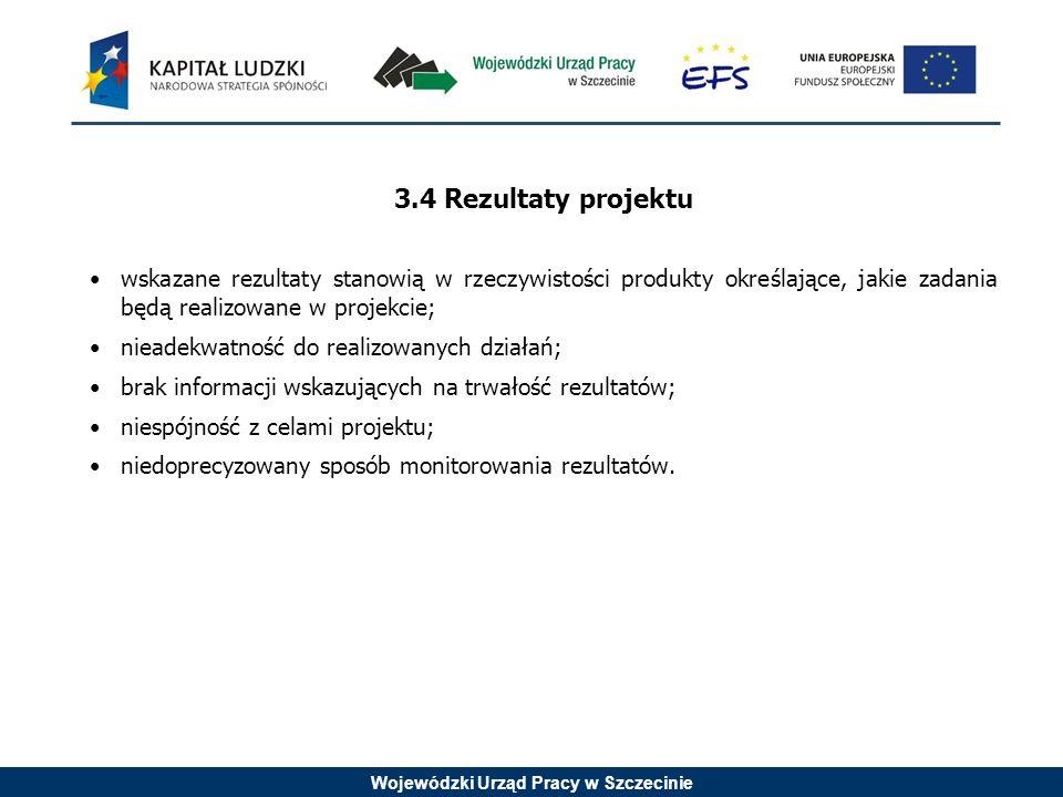 Wojewódzki Urząd Pracy w Szczecinie 3.4 Rezultaty projektu wskazane rezultaty stanowią w rzeczywistości produkty określające, jakie zadania będą realizowane w projekcie; nieadekwatność do realizowanych działań; brak informacji wskazujących na trwałość rezultatów; niespójność z celami projektu; niedoprecyzowany sposób monitorowania rezultatów.