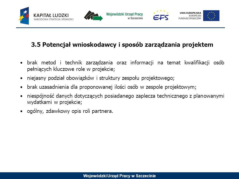 Wojewódzki Urząd Pracy w Szczecinie 3.5 Potencjał wnioskodawcy i sposób zarządzania projektem brak metod i technik zarządzania oraz informacji na temat kwalifikacji osób pełniących kluczowe role w projekcie; niejasny podział obowiązków i struktury zespołu projektowego; brak uzasadnienia dla proponowanej ilości osób w zespole projektowym; niespójność danych dotyczących posiadanego zaplecza technicznego z planowanymi wydatkami w projekcie; ogólny, zdawkowy opis roli partnera.