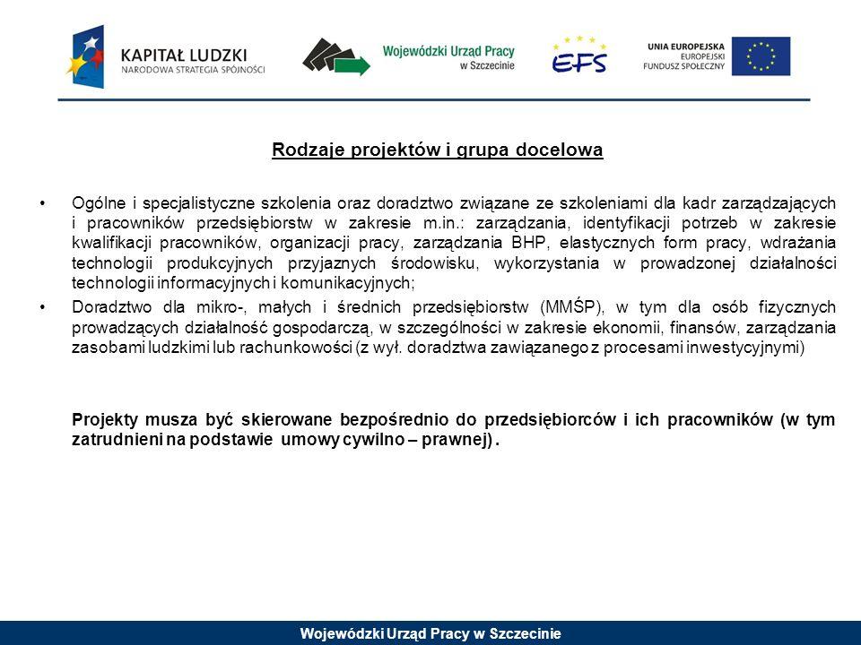 Wojewódzki Urząd Pracy w Szczecinie Rodzaje projektów i grupa docelowa Ogólne i specjalistyczne szkolenia oraz doradztwo związane ze szkoleniami dla kadr zarządzających i pracowników przedsiębiorstw w zakresie m.in.: zarządzania, identyfikacji potrzeb w zakresie kwalifikacji pracowników, organizacji pracy, zarządzania BHP, elastycznych form pracy, wdrażania technologii produkcyjnych przyjaznych środowisku, wykorzystania w prowadzonej działalności technologii informacyjnych i komunikacyjnych; Doradztwo dla mikro-, małych i średnich przedsiębiorstw (MMŚP), w tym dla osób fizycznych prowadzących działalność gospodarczą, w szczególności w zakresie ekonomii, finansów, zarządzania zasobami ludzkimi lub rachunkowości (z wył.