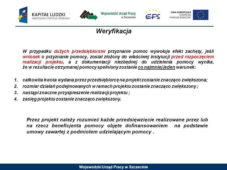 Wojewódzki Urząd Pracy w Szczecinie Weryfikacja W przypadku dużych przedsiębiorstw przyznanie pomoc wywołuje efekt zachęty, jeśli wniosek o przyznanie pomocy, został złożony do właściwej instytucji przed rozpoczęciem realizacji projektu, a z dokumentacji niezbędnej do udzielenia pomocy wynika, że w rezultacie otrzymanej pomocy spełniony zostanie co najmniej jeden warunek: 1.całkowita kwota wydana przez przedsiębiorcę na projekt zostanie znacząco zwiększona; 2.rozmiar działań podejmowanych w ramach projektu zostanie znacząco zwiększony ; 3.nastąpi znaczne przyspieszenie realizacji projektu ; 4.zasięg projektu zostanie znacząco zwiększony.