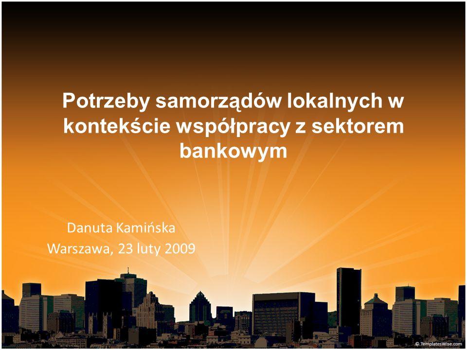 Potrzeby samorządów lokalnych w kontekście współpracy z sektorem bankowym Danuta Kamińska Warszawa, 23 luty 2009