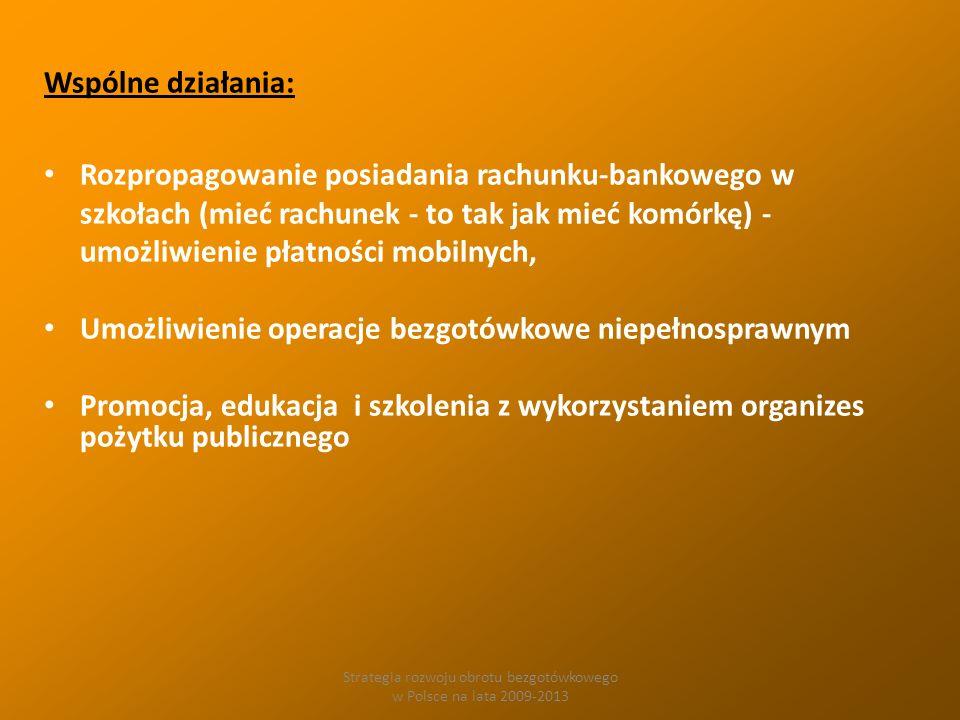 Strategia rozwoju obrotu bezgotówkowego w Polsce na lata 2009-2013 Wspólne działania: Rozpropagowanie posiadania rachunku-bankowego w szkołach (mieć rachunek - to tak jak mieć komórkę) - umożliwienie płatności mobilnych, Umożliwienie operacje bezgotówkowe niepełnosprawnym Promocja, edukacja i szkolenia z wykorzystaniem organizes pożytku publicznego