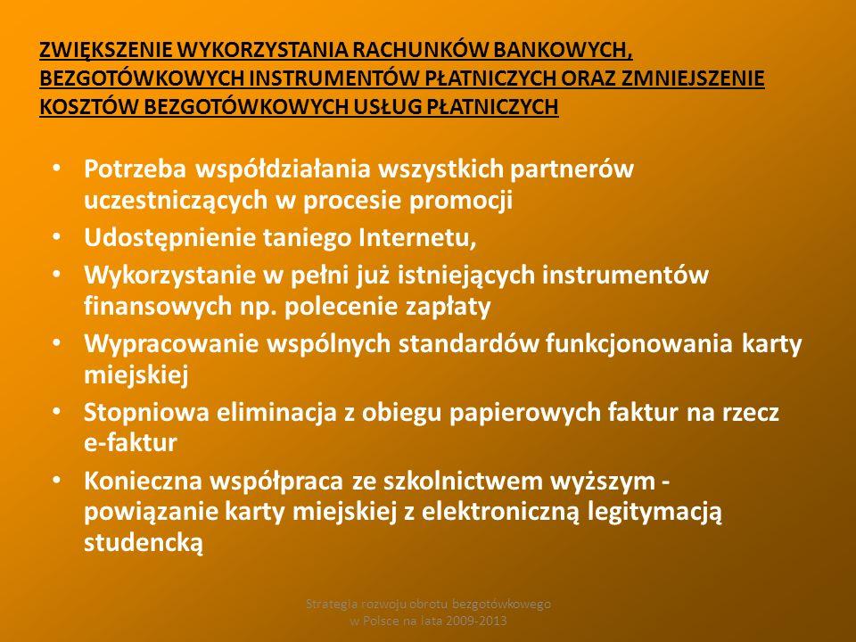 Strategia rozwoju obrotu bezgotówkowego w Polsce na lata 2009-2013 ZWIĘKSZENIE WYKORZYSTANIA RACHUNKÓW BANKOWYCH, BEZGOTÓWKOWYCH INSTRUMENTÓW PŁATNICZYCH ORAZ ZMNIEJSZENIE KOSZTÓW BEZGOTÓWKOWYCH USŁUG PŁATNICZYCH Potrzeba współdziałania wszystkich partnerów uczestniczących w procesie promocji Udostępnienie taniego Internetu, Wykorzystanie w pełni już istniejących instrumentów finansowych np.