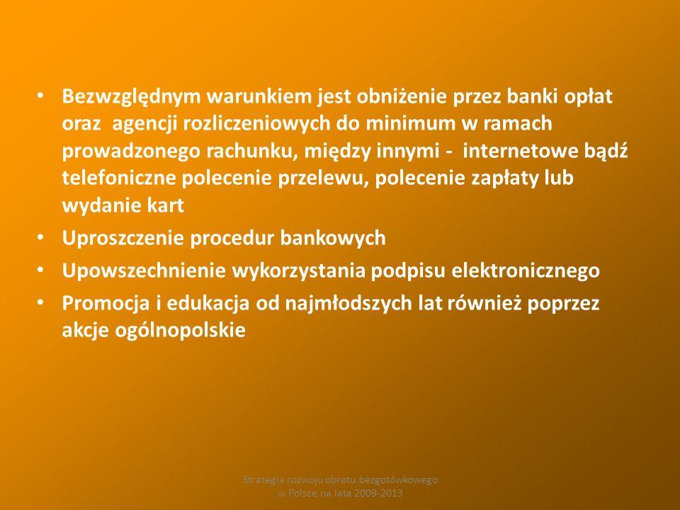 Strategia rozwoju obrotu bezgotówkowego w Polsce na lata 2009-2013 Bezwzględnym warunkiem jest obniżenie przez banki opłat oraz agencji rozliczeniowych do minimum w ramach prowadzonego rachunku, między innymi - internetowe bądź telefoniczne polecenie przelewu, polecenie zapłaty lub wydanie kart Uproszczenie procedur bankowych Upowszechnienie wykorzystania podpisu elektronicznego Promocja i edukacja od najmłodszych lat również poprzez akcje ogólnopolskie