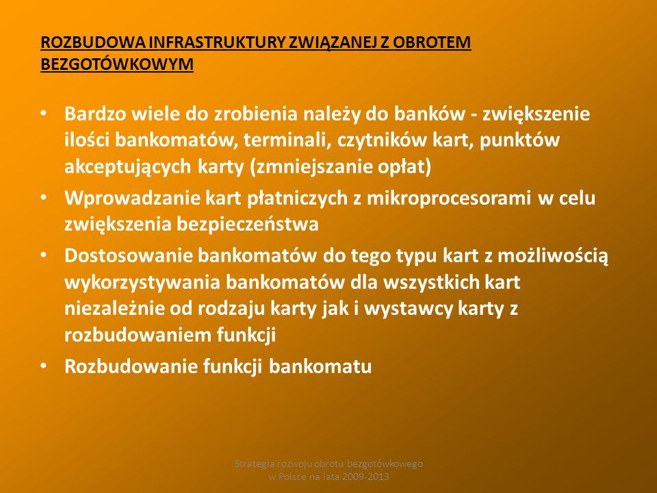Strategia rozwoju obrotu bezgotówkowego w Polsce na lata 2009-2013 ROZBUDOWA INFRASTRUKTURY ZWIĄZANEJ Z OBROTEM BEZGOTÓWKOWYM Bardzo wiele do zrobienia należy do banków - zwiększenie ilości bankomatów, terminali, czytników kart, punktów akceptujących karty (zmniejszanie opłat) Wprowadzanie kart płatniczych z mikroprocesorami w celu zwiększenia bezpieczeństwa Dostosowanie bankomatów do tego typu kart z możliwością wykorzystywania bankomatów dla wszystkich kart niezależnie od rodzaju karty jak i wystawcy karty z rozbudowaniem funkcji Rozbudowanie funkcji bankomatu