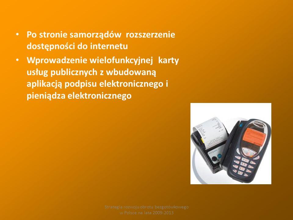Strategia rozwoju obrotu bezgotówkowego w Polsce na lata 2009-2013 Po stronie samorządów rozszerzenie dostępności do internetu Wprowadzenie wielofunkcyjnej karty usług publicznych z wbudowaną aplikacją podpisu elektronicznego i pieniądza elektronicznego