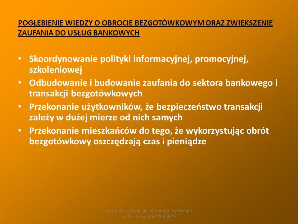 Strategia rozwoju obrotu bezgotówkowego w Polsce na lata 2009-2013 POGŁĘBIENIE WIEDZY O OBROCIE BEZGOTÓWKOWYM ORAZ ZWIĘKSZENIE ZAUFANIA DO USŁUG BANKOWYCH Skoordynowanie polityki informacyjnej, promocyjnej, szkoleniowej Odbudowanie i budowanie zaufania do sektora bankowego i transakcji bezgotówkowych Przekonanie użytkowników, że bezpieczeństwo transakcji zależy w dużej mierze od nich samych Przekonanie mieszkańców do tego, że wykorzystując obrót bezgotówkowy oszczędzają czas i pieniądze