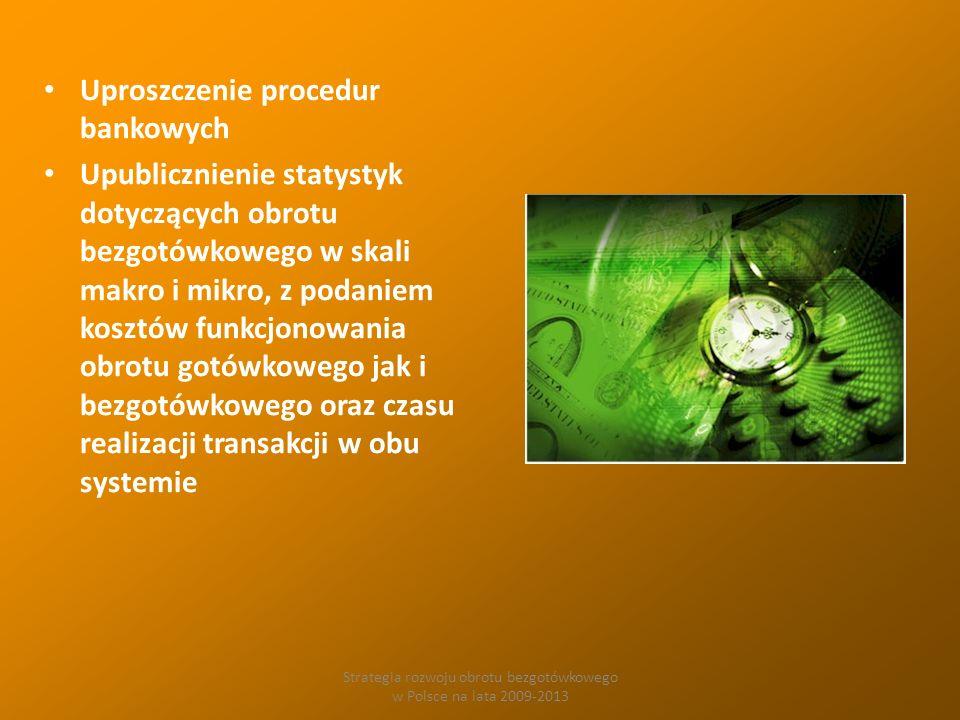 Strategia rozwoju obrotu bezgotówkowego w Polsce na lata 2009-2013 Uproszczenie procedur bankowych Upublicznienie statystyk dotyczących obrotu bezgotówkowego w skali makro i mikro, z podaniem kosztów funkcjonowania obrotu gotówkowego jak i bezgotówkowego oraz czasu realizacji transakcji w obu systemie
