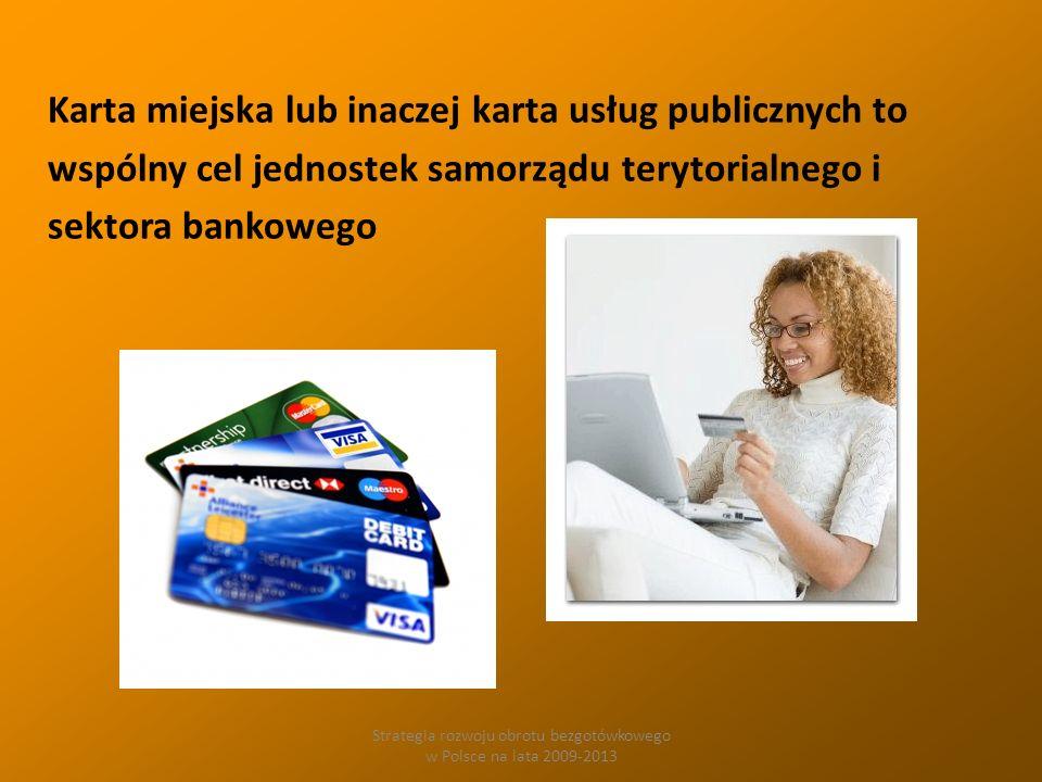 Strategia rozwoju obrotu bezgotówkowego w Polsce na lata 2009-2013 Karta miejska lub inaczej karta usług publicznych to wspólny cel jednostek samorządu terytorialnego i sektora bankowego