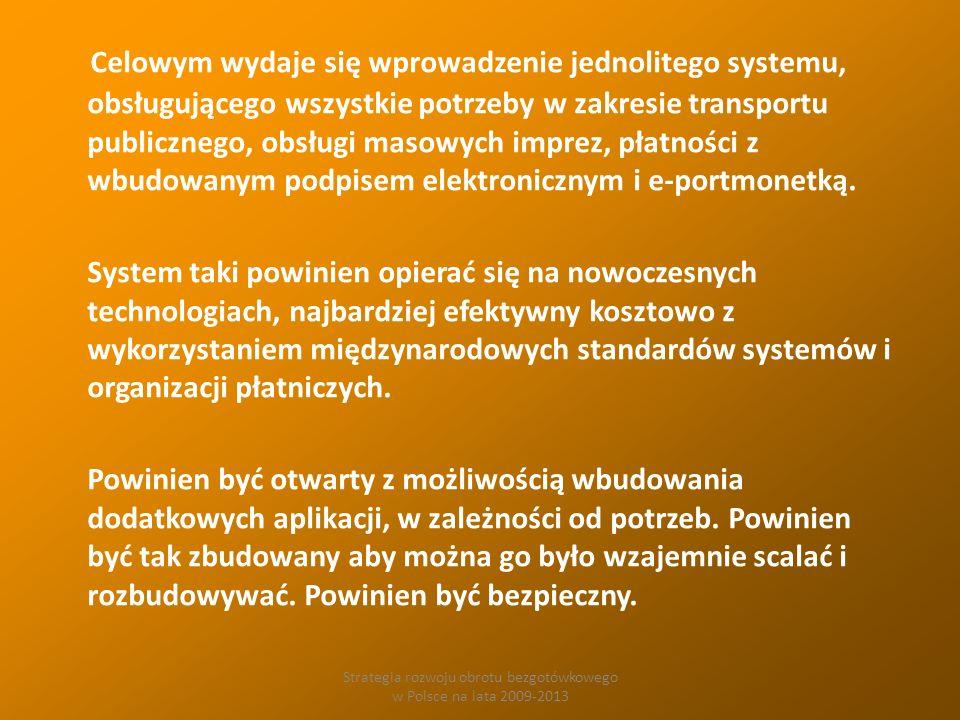 Strategia rozwoju obrotu bezgotówkowego w Polsce na lata 2009-2013 Celowym wydaje się wprowadzenie jednolitego systemu, obsługującego wszystkie potrzeby w zakresie transportu publicznego, obsługi masowych imprez, płatności z wbudowanym podpisem elektronicznym i e-portmonetką.