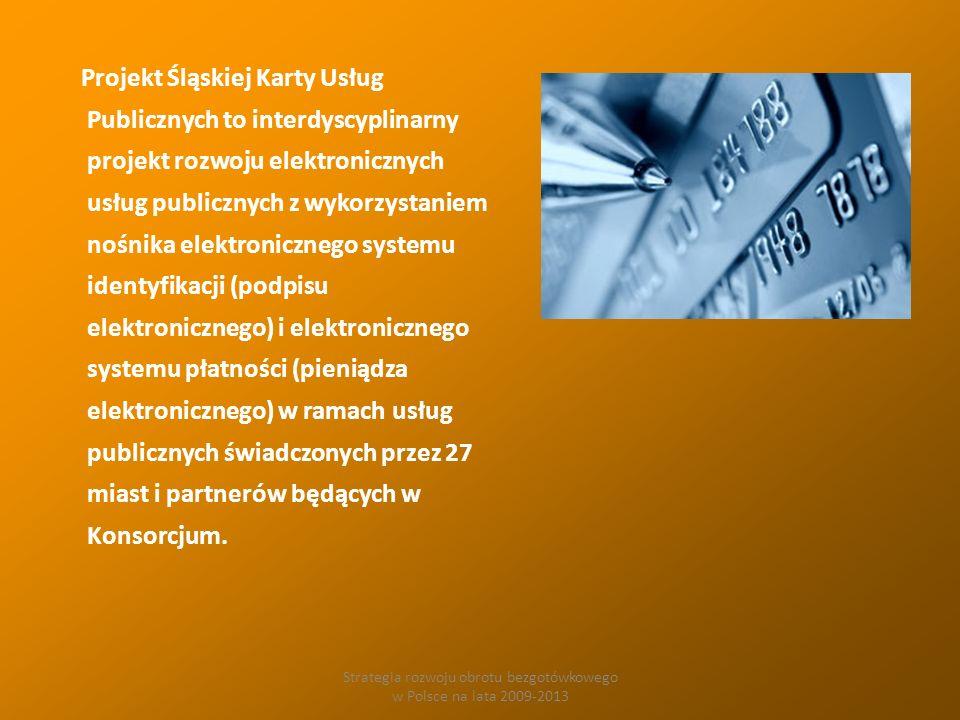 Strategia rozwoju obrotu bezgotówkowego w Polsce na lata 2009-2013 Projekt Śląskiej Karty Usług Publicznych to interdyscyplinarny projekt rozwoju elektronicznych usług publicznych z wykorzystaniem nośnika elektronicznego systemu identyfikacji (podpisu elektronicznego) i elektronicznego systemu płatności (pieniądza elektronicznego) w ramach usług publicznych świadczonych przez 27 miast i partnerów będących w Konsorcjum.