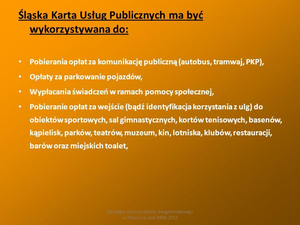 Strategia rozwoju obrotu bezgotówkowego w Polsce na lata 2009-2013 Śląska Karta Usług Publicznych ma być wykorzystywana do: Pobierania opłat za komunikację publiczną (autobus, tramwaj, PKP), Opłaty za parkowanie pojazdów, Wypłacania świadczeń w ramach pomocy społecznej, Pobieranie opłat za wejście (bądź identyfikacja korzystania z ulg) do obiektów sportowych, sal gimnastycznych, kortów tenisowych, basenów, kąpielisk, parków, teatrów, muzeum, kin, lotniska, klubów, restauracji, barów oraz miejskich toalet,