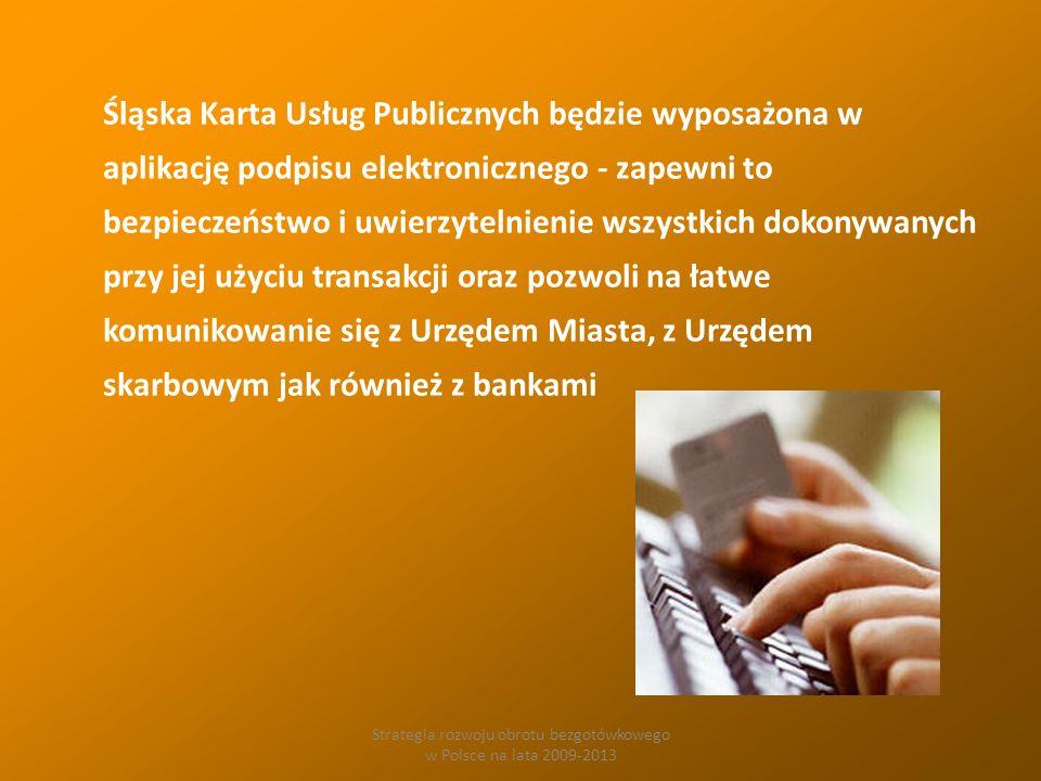 Strategia rozwoju obrotu bezgotówkowego w Polsce na lata 2009-2013 Śląska Karta Usług Publicznych będzie wyposażona w aplikację podpisu elektronicznego - zapewni to bezpieczeństwo i uwierzytelnienie wszystkich dokonywanych przy jej użyciu transakcji oraz pozwoli na łatwe komunikowanie się z Urzędem Miasta, z Urzędem skarbowym jak również z bankami