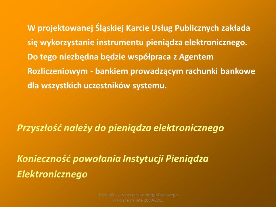 Strategia rozwoju obrotu bezgotówkowego w Polsce na lata 2009-2013 W projektowanej Śląskiej Karcie Usług Publicznych zakłada się wykorzystanie instrumentu pieniądza elektronicznego.