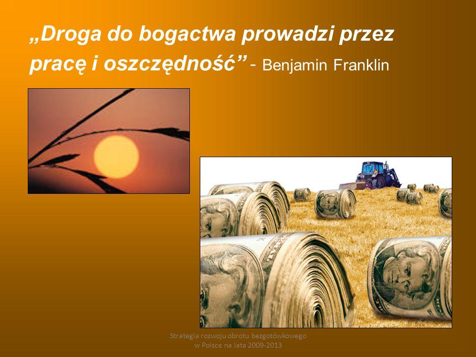 Strategia rozwoju obrotu bezgotówkowego w Polsce na lata 2009-2013 Droga do bogactwa prowadzi przez pracę i oszczędność - Benjamin Franklin