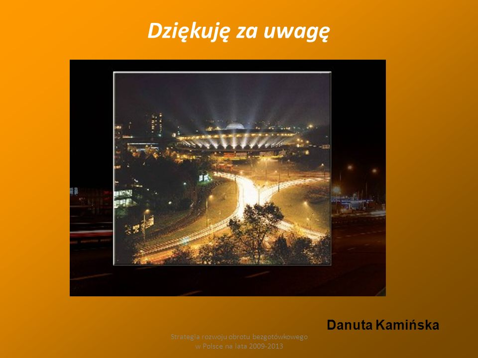 Strategia rozwoju obrotu bezgotówkowego w Polsce na lata 2009-2013 Dziękuję za uwagę Danuta Kamińska