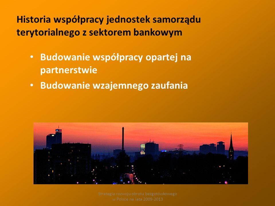 Strategia rozwoju obrotu bezgotówkowego w Polsce na lata 2009-2013 Historia współpracy jednostek samorządu terytorialnego z sektorem bankowym Budowanie współpracy opartej na partnerstwie Budowanie wzajemnego zaufania