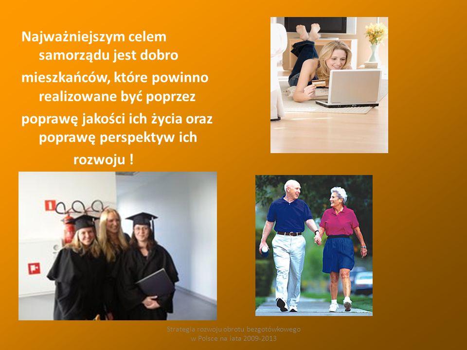 Strategia rozwoju obrotu bezgotówkowego w Polsce na lata 2009-2013 Najważniejszym celem samorządu jest dobro mieszkańców, które powinno realizowane być poprzez poprawę jakości ich życia oraz poprawę perspektyw ich rozwoju !