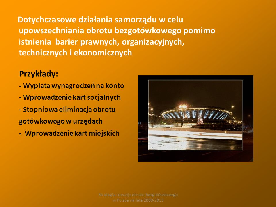 Strategia rozwoju obrotu bezgotówkowego w Polsce na lata 2009-2013 Dotychczasowe działania samorządu w celu upowszechniania obrotu bezgotówkowego pomimo istnienia barier prawnych, organizacyjnych, technicznych i ekonomicznych Przykłady: - Wyplata wynagrodzeń na konto - Wprowadzenie kart socjalnych - Stopniowa eliminacja obrotu gotówkowego w urzędach - Wprowadzenie kart miejskich