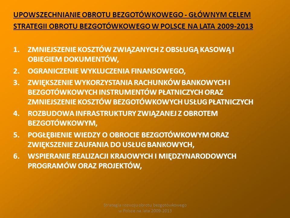 Strategia rozwoju obrotu bezgotówkowego w Polsce na lata 2009-2013 UPOWSZECHNIANIE OBROTU BEZGOTÓWKOWEGO - GŁÓWNYM CELEM STRATEGII OBROTU BEZGOTÓWKOWEGO W POLSCE NA LATA 2009-2013 1.ZMNIEJSZENIE KOSZTÓW ZWIĄZANYCH Z OBSŁUGĄ KASOWĄ I OBIEGIEM DOKUMENTÓW, 2.OGRANICZENIE WYKLUCZENIA FINANSOWEGO, 3.ZWIĘKSZENIE WYKORZYSTANIA RACHUNKÓW BANKOWYCH I BEZGOTÓWKOWYCH INSTRUMENTÓW PŁATNICZYCH ORAZ ZMNIEJSZENIE KOSZTÓW BEZGOTÓWKOWYCH USŁUG PŁATNICZYCH 4.ROZBUDOWA INFRASTRUKTURY ZWIĄZANEJ Z OBROTEM BEZGOTÓWKOWYM, 5.POGŁĘBIENIE WIEDZY O OBROCIE BEZGOTÓWKOWYM ORAZ ZWIĘKSZENIE ZAUFANIA DO USŁUG BANKOWYCH, 6.WSPIERANIE REALIZACJI KRAJOWYCH I MIĘDZYNARODOWYCH PROGRAMÓW ORAZ PROJEKTÓW,