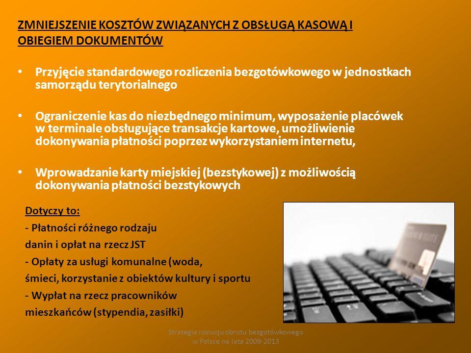 Strategia rozwoju obrotu bezgotówkowego w Polsce na lata 2009-2013 ZMNIEJSZENIE KOSZTÓW ZWIĄZANYCH Z OBSŁUGĄ KASOWĄ I OBIEGIEM DOKUMENTÓW Przyjęcie standardowego rozliczenia bezgotówkowego w jednostkach samorządu terytorialnego Ograniczenie kas do niezbędnego minimum, wyposażenie placówek w terminale obsługujące transakcje kartowe, umożliwienie dokonywania płatności poprzez wykorzystaniem internetu, Wprowadzanie karty miejskiej (bezstykowej) z możliwością dokonywania płatności bezstykowych Dotyczy to: - Płatności różnego rodzaju danin i opłat na rzecz JST - Opłaty za usługi komunalne (woda, śmieci, korzystanie z obiektów kultury i sportu - Wypłat na rzecz pracowników mieszkańców (stypendia, zasiłki)