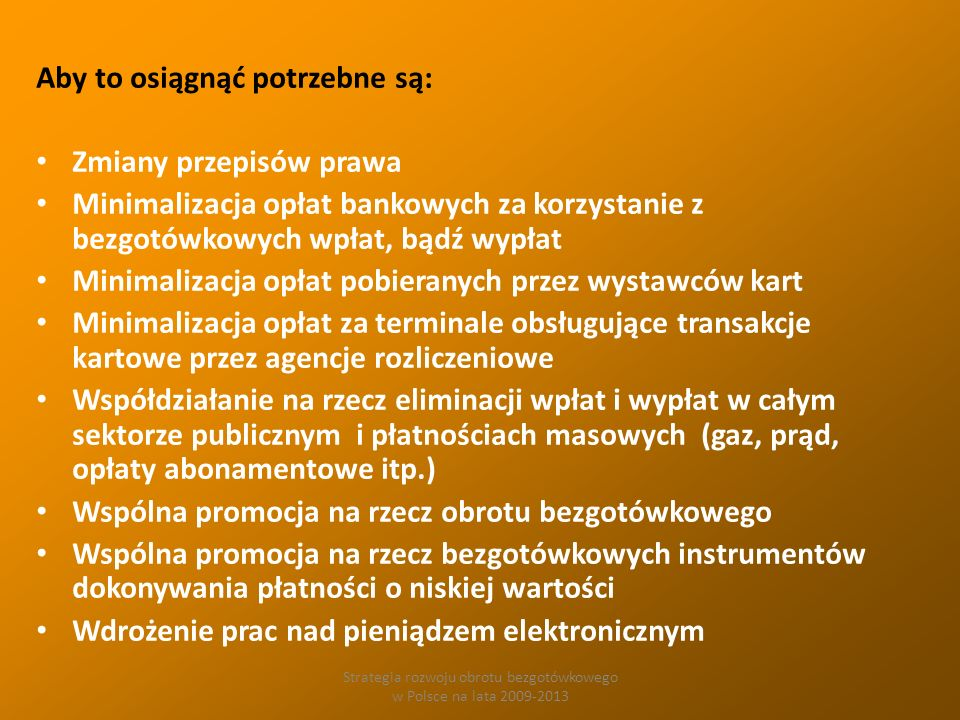 Strategia rozwoju obrotu bezgotówkowego w Polsce na lata 2009-2013 Aby to osiągnąć potrzebne są: Zmiany przepisów prawa Minimalizacja opłat bankowych za korzystanie z bezgotówkowych wpłat, bądź wypłat Minimalizacja opłat pobieranych przez wystawców kart Minimalizacja opłat za terminale obsługujące transakcje kartowe przez agencje rozliczeniowe Współdziałanie na rzecz eliminacji wpłat i wypłat w całym sektorze publicznym i płatnościach masowych (gaz, prąd, opłaty abonamentowe itp.) Wspólna promocja na rzecz obrotu bezgotówkowego Wspólna promocja na rzecz bezgotówkowych instrumentów dokonywania płatności o niskiej wartości Wdrożenie prac nad pieniądzem elektronicznym