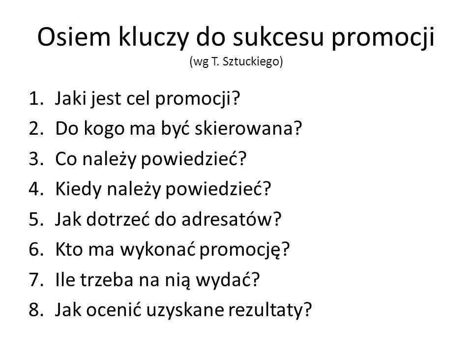 Osiem kluczy do sukcesu promocji (wg T. Sztuckiego) 1.Jaki jest cel promocji? 2.Do kogo ma być skierowana? 3.Co należy powiedzieć? 4.Kiedy należy powi