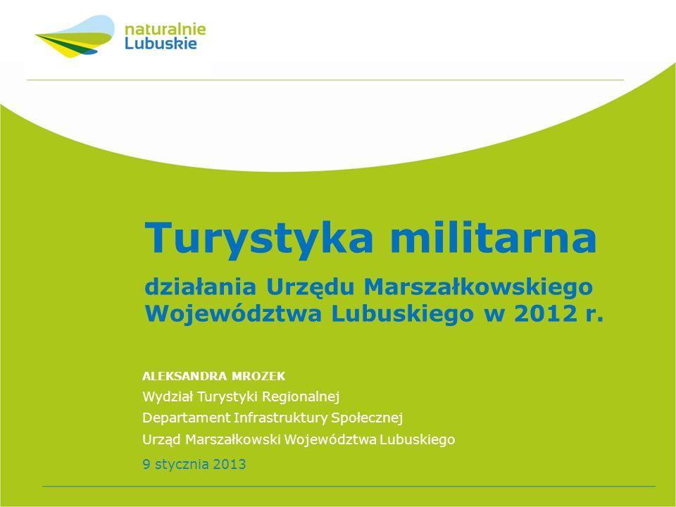 Turystyka militarna działania Urzędu Marszałkowskiego Województwa Lubuskiego w 2012 r. ALEKSANDRA MROZEK Wydział Turystyki Regionalnej Departament Inf