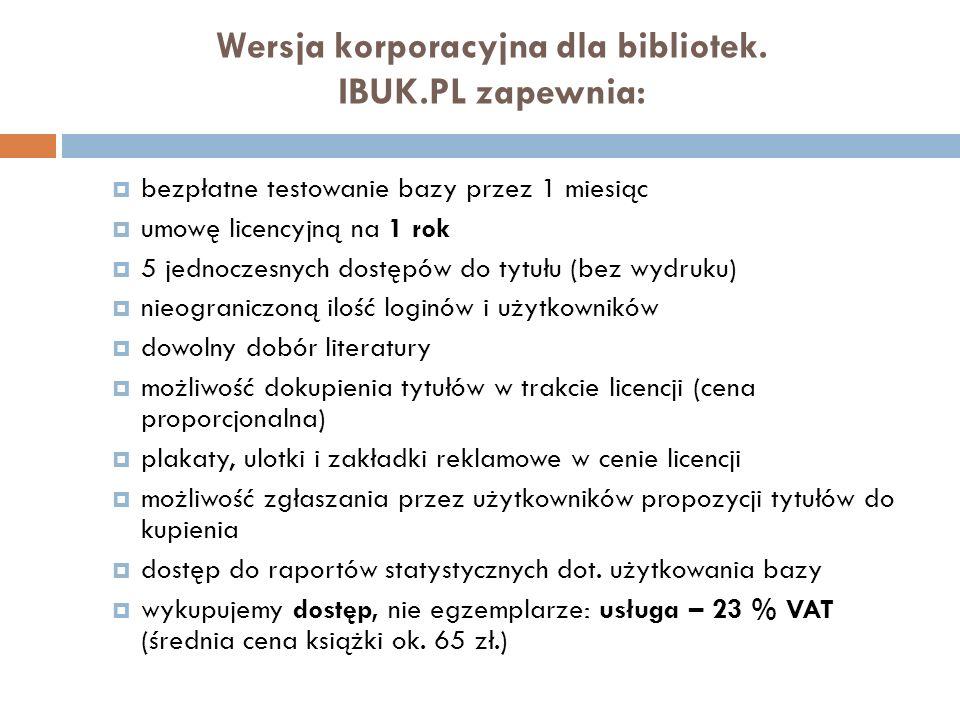 Wersja korporacyjna dla bibliotek. IBUK.PL zapewnia: bezpłatne testowanie bazy przez 1 miesiąc umowę licencyjną na 1 rok 5 jednoczesnych dostępów do t