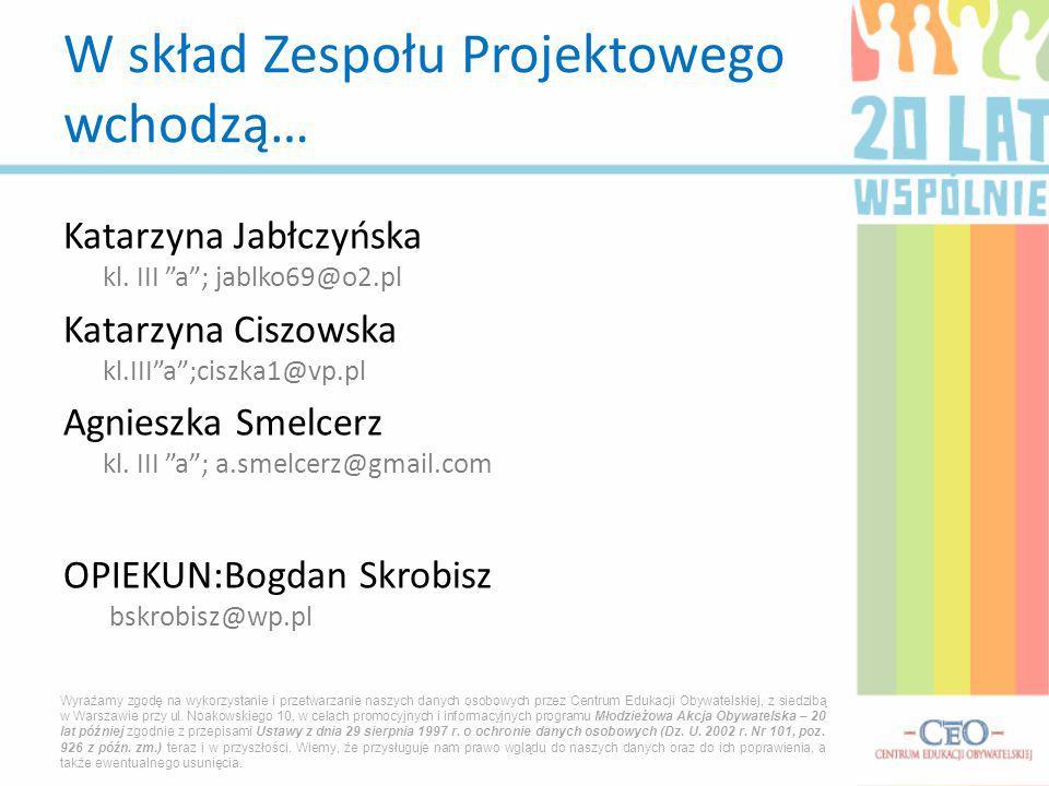 Katarzyna Jabłczyńska kl. III a; jablko69@o2.pl Katarzyna Ciszowska kl.IIIa;ciszka1@vp.pl Agnieszka Smelcerz kl. III a; a.smelcerz@gmail.com OPIEKUN:B
