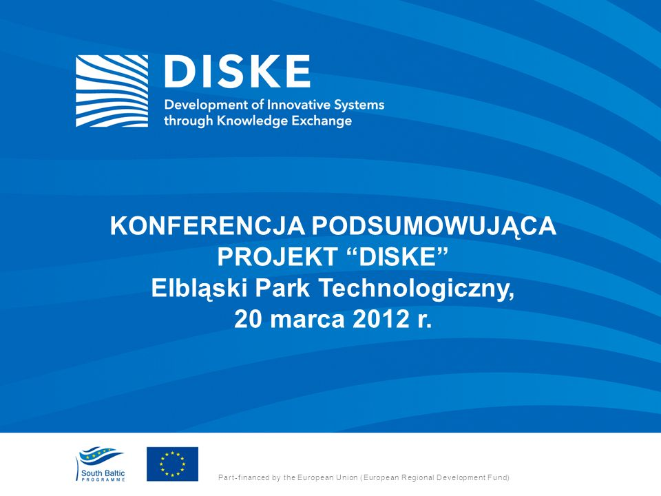 Part-financed by the European Union (European Regional Development Fund) KONFERENCJA PODSUMOWUJĄCA PROJEKT DISKE Elbląski Park Technologiczny, 20 marca 2012 r.